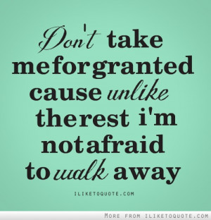 Don't take me for granted, cause unlike the rest, I'm not afraid to ...