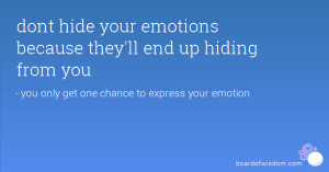 dont hide your emotions because they'll end up hiding from you