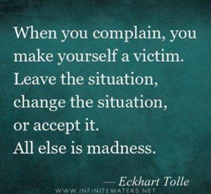 ... victim. Leave the situation or change it. ~ Eckhart Tolle #quote #QOTD