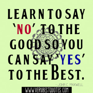 Learn to say 'no' to the good so you can say 'yes' to the best ...