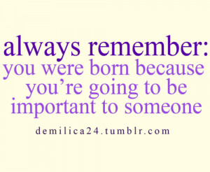 ... : you were born because you're going to be important to someone