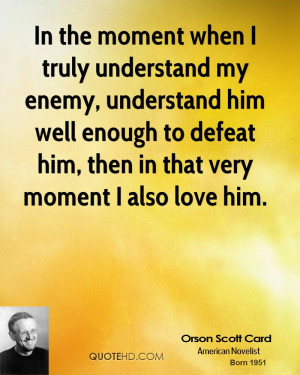 In the moment when I truly understand my enemy, understand him well ...