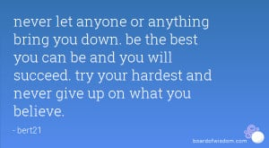 never let anyone or anything bring you down. be the best you can be ...