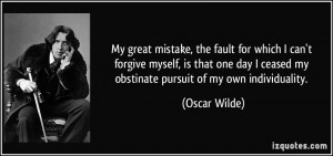 My great mistake, the fault for which I can't forgive myself, is that ...