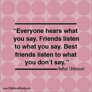 ... Friends listen to what you say. Best friends listen to what you don't