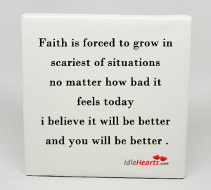Faith is forced to grow in scariest of situations ~ Faith Quote