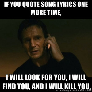 taken - if you quote song lyrics one more time, i will look for you ...