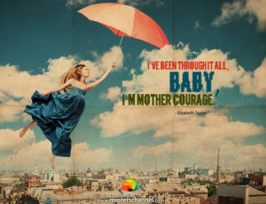 ve been through it all, baby, I'm mother courage.