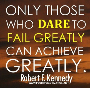 Only Those Who Dare To Fail Greatly Can Achieve Greatly