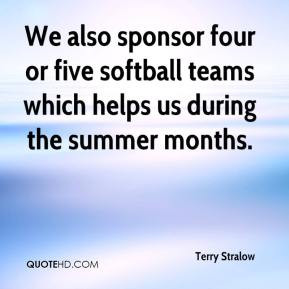 We also sponsor four or five softball teams which helps us during the ...