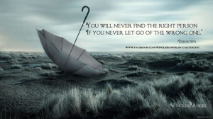 You will never find the right person if you never let go of the wrong ...
