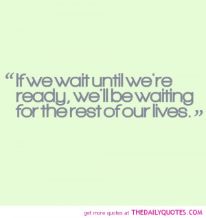 if-you-wait-untill-were-ready-life-quotes-sayings-pictures.jpg