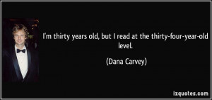 ... years old, but I read at the thirty-four-year-old level. - Dana Carvey