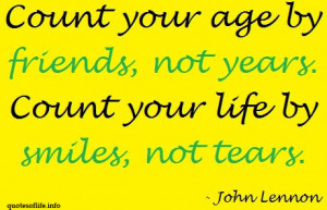 Count your age by friends, not years. Count your life by smiles, not ...