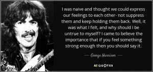 ... feel something strong enough then you should say it. - George Harrison