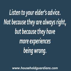 Listen to your Elders. Don't just dismiss them. More