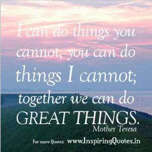 can do things you cannot, You can do things I cannot, Together we ...