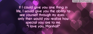 you the ability to see yourself through my eyes - only then would you ...