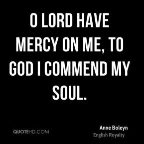 Lord have mercy on me, to God I commend my soul. - Anne Boleyn