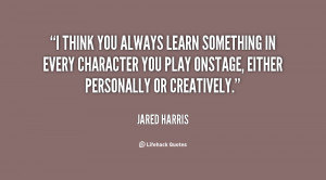 think you always learn something in every character you play onstage ...