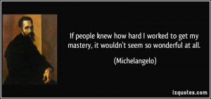 ... get my mastery, it wouldn't seem so wonderful at all. - Michelangelo