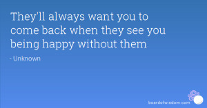 ... want you to come back when they see you being happy without them