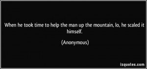 When he took time to help the man up the mountain, lo, he scaled it ...