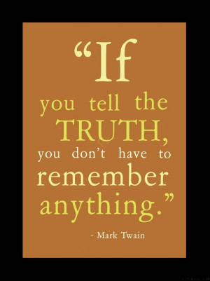... you tell the truth you don't have to remember anything. - Mark Twain