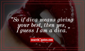 So if diva means giving your best, then yes, I guess I am a diva.