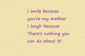 smile because youre my mother i laugh because theres nothing you can ...