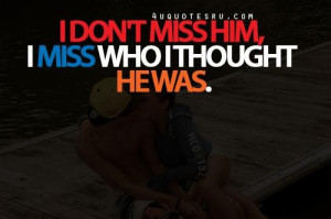 dont miss him i miss who i thought he was life quote