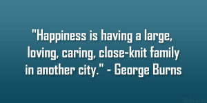 "... loving, caring, close-knit family in another city."" – George Burns"