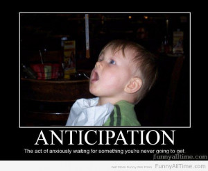 ANTICIPATION THE ACT OF ANXIOUSLY WAITING FOR SOMETHING YOU'RE NEVER ...