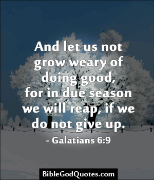 And let us not grow weary of doing good, for in due season we will ...