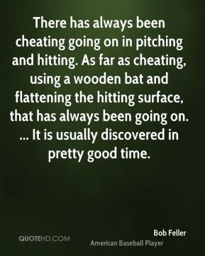 been cheating going on in pitching and hitting. As far as cheating ...
