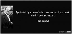 ... mind over matter. If you don't mind, it doesn't matter. - Jack Benny