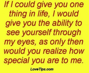 ... you the ability to see yourself through my eyes as only then would you