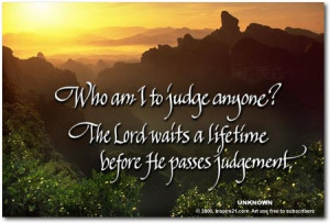 ... anyone? The Lord waits a lifetime before He passes judgement.
