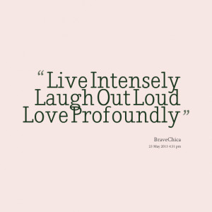 Quotes Picture: live intensely laugh out loud love profoundly