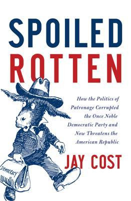 Spoiled Rotten: How the Politics of Patronage Corrupted the Once Noble ...
