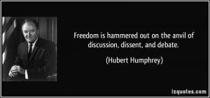 ... out on the anvil of discussion, dissent, and debate. - Hubert Humphrey