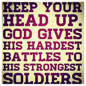 ... your head up. God gives his hardest battles to his strongest soldiers
