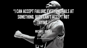 can accept failure, everyone fails at something. But I can't accept ...