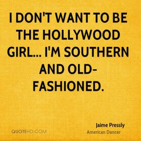 ... don't want to be the Hollywood girl... I'm Southern and old-fashioned