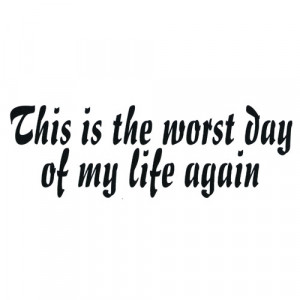 This Is The Worst Day Of My Life Again – T Shirt