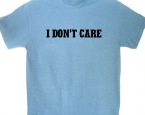 Funny I Dont Care Quotes I don't care funny t shirt