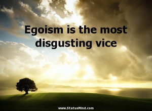 Disgusting People Quotes Egoism is the most disgusting