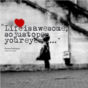 life is awesome so just open your eyes quotes from steven rodriguez ...