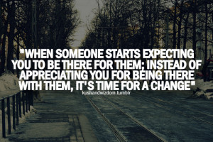 When someone starts expecting you to be there for them; instead of ...