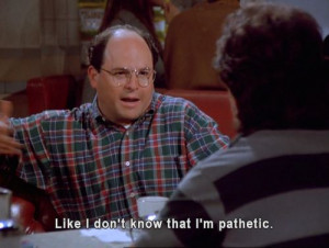 Like I don't know that I'm pathetic. [Seinfeld]